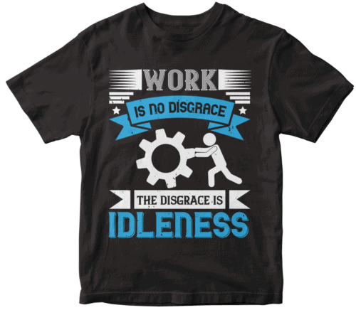 Work is no disgrace; the disgrace is idleness