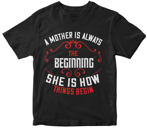 A mother is always the beginning. She is how things begin