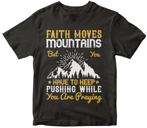 Faith moves mountains, but you have to keep pushing while you are praying