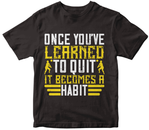 Once you've learned to quit, it becomes a habit