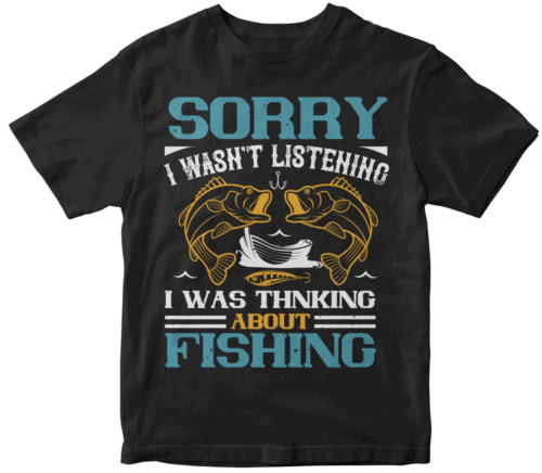 SORRY I WASN'T LISTENING I WAS THNKING ABOUT FISHING